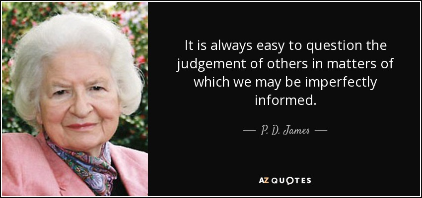 It is always easy to question the judgement of others in matters of which we may be imperfectly informed. - P. D. James
