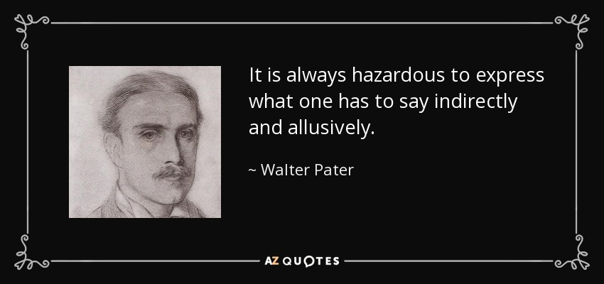 It is always hazardous to express what one has to say indirectly and allusively. - Walter Pater
