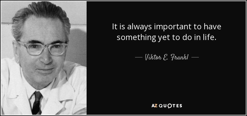 It is always important to have something yet to do in life. - Viktor E. Frankl