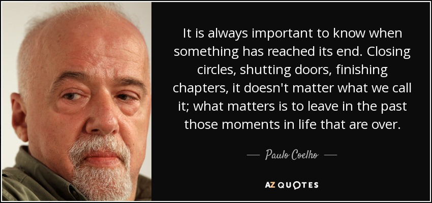 It is always important to know when something has reached its end. Closing circles, shutting doors, finishing chapters, it doesn't matter what we call it; what matters is to leave in the past those moments in life that are over. - Paulo Coelho
