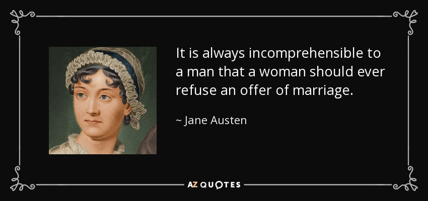 It is always incomprehensible to a man that a woman should ever refuse an offer of marriage. - Jane Austen