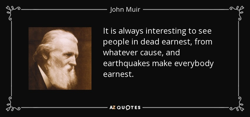 It is always interesting to see people in dead earnest, from whatever cause, and earthquakes make everybody earnest. - John Muir