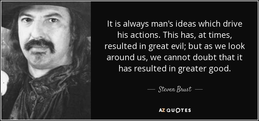 It is always man's ideas which drive his actions. This has, at times, resulted in great evil; but as we look around us, we cannot doubt that it has resulted in greater good. - Steven Brust