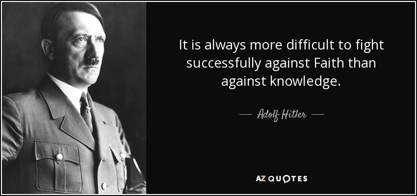 It is always more difficult to fight successfully against Faith than against knowledge. - Adolf Hitler