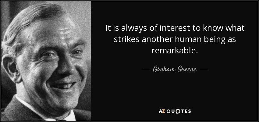 It is always of interest to know what strikes another human being as remarkable. - Graham Greene