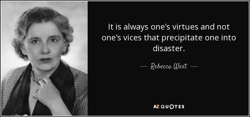 It is always one's virtues and not one's vices that precipitate one into disaster. - Rebecca West