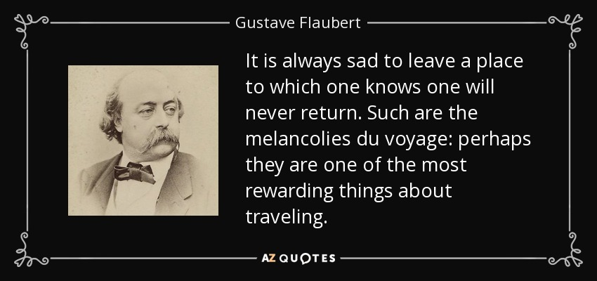 It is always sad to leave a place to which one knows one will never return. Such are the melancolies du voyage: perhaps they are one of the most rewarding things about traveling. - Gustave Flaubert
