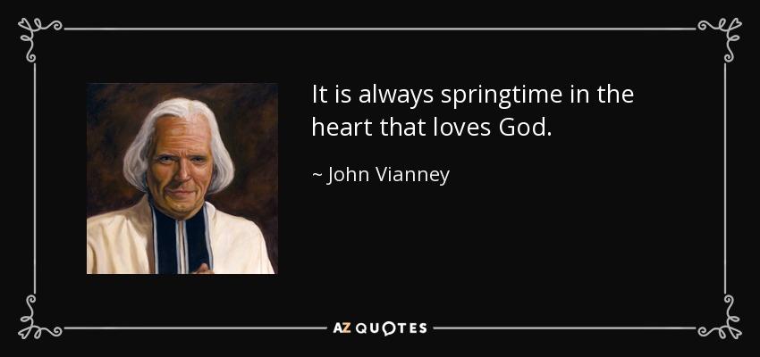 It is always springtime in the heart that loves God. - John Vianney