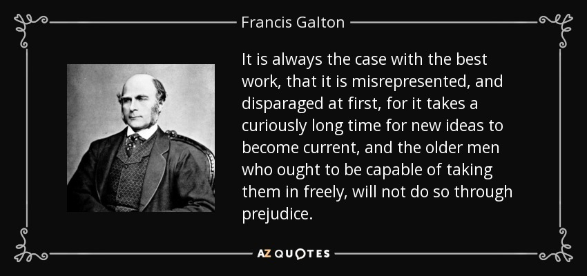 It is always the case with the best work, that it is misrepresented, and disparaged at first, for it takes a curiously long time for new ideas to become current, and the older men who ought to be capable of taking them in freely, will not do so through prejudice. - Francis Galton
