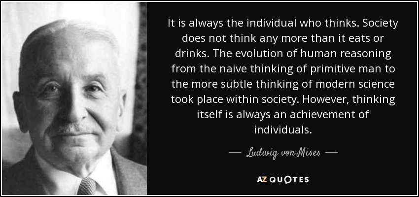 It is always the individual who thinks. Society does not think any more than it eats or drinks. The evolution of human reasoning from the naive thinking of primitive man to the more subtle thinking of modern science took place within society. However, thinking itself is always an achievement of individuals. - Ludwig von Mises