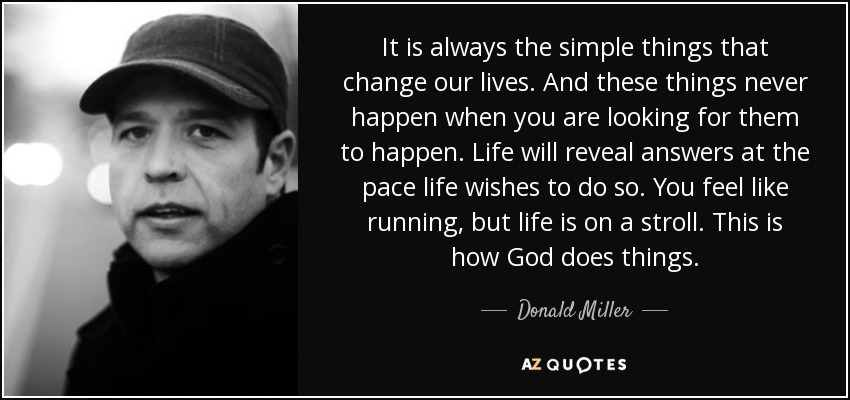 It is always the simple things that change our lives. And these things never happen when you are looking for them to happen. Life will reveal answers at the pace life wishes to do so. You feel like running, but life is on a stroll. This is how God does things. - Donald Miller