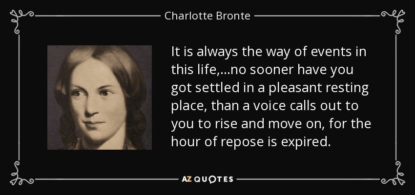 It is always the way of events in this life,...no sooner have you got settled in a pleasant resting place, than a voice calls out to you to rise and move on, for the hour of repose is expired. - Charlotte Bronte