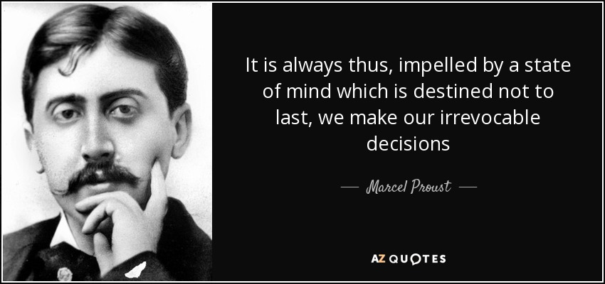 It is always thus, impelled by a state of mind which is destined not to last, we make our irrevocable decisions - Marcel Proust