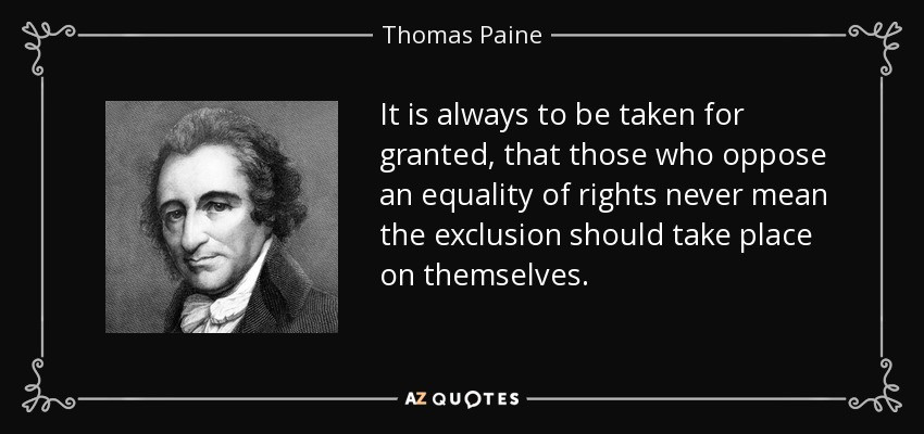It is always to be taken for granted, that those who oppose an equality of rights never mean the exclusion should take place on themselves. - Thomas Paine