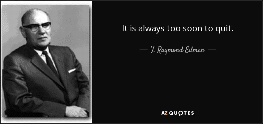 It is always too soon to quit. - V. Raymond Edman