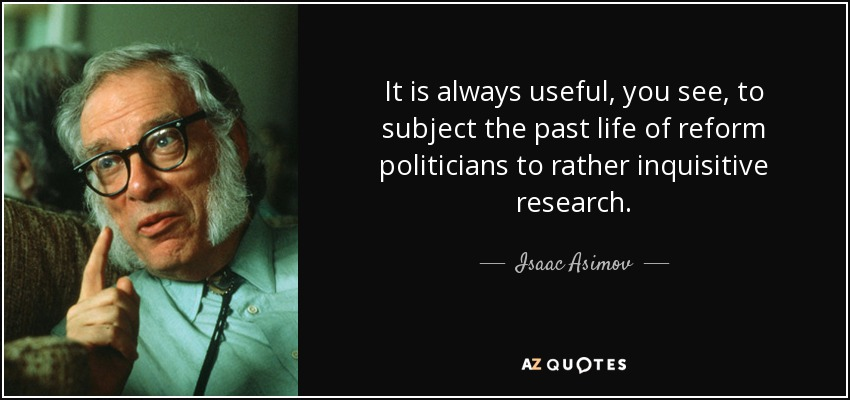 It is always useful, you see, to subject the past life of reform politicians to rather inquisitive research. - Isaac Asimov