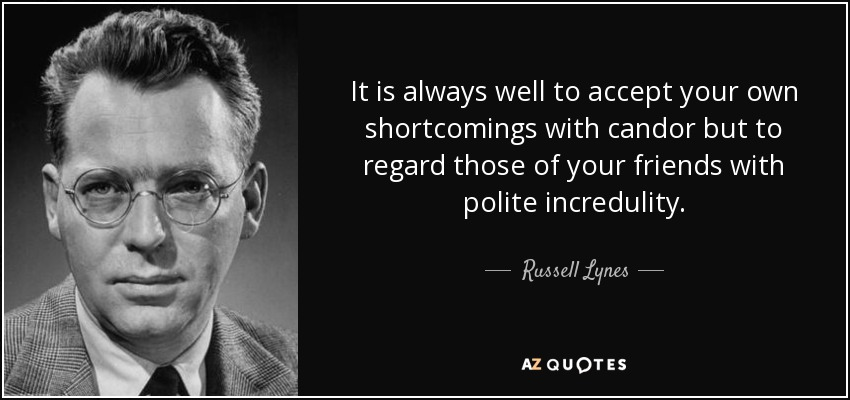 It is always well to accept your own shortcomings with candor but to regard those of your friends with polite incredulity. - Russell Lynes