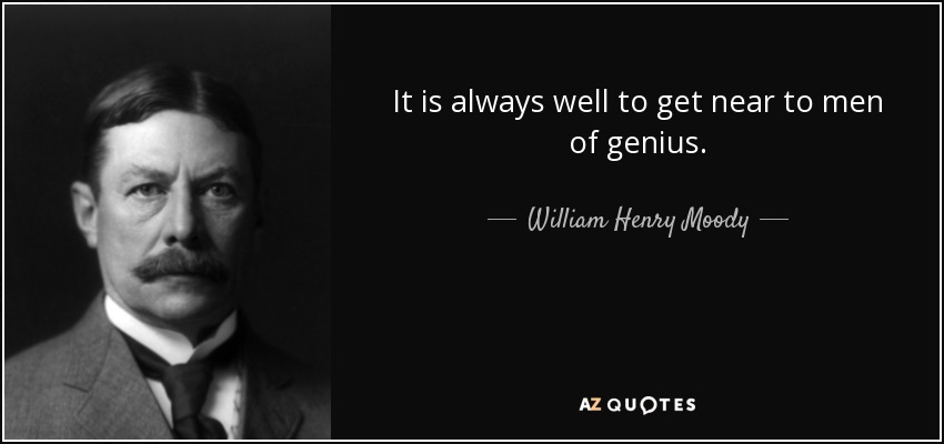 It is always well to get near to men of genius. - William Henry Moody
