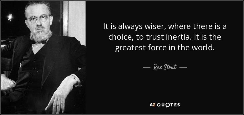 It is always wiser, where there is a choice, to trust inertia. It is the greatest force in the world. - Rex Stout