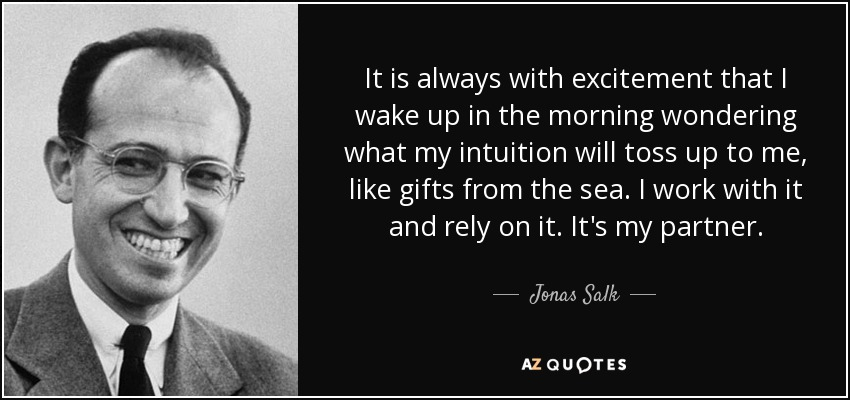 It is always with excitement that I wake up in the morning wondering what my intuition will toss up to me, like gifts from the sea. I work with it and rely on it. It's my partner. - Jonas Salk