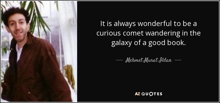 It is always wonderful to be a curious comet wandering in the galaxy of a good book. - Mehmet Murat Ildan