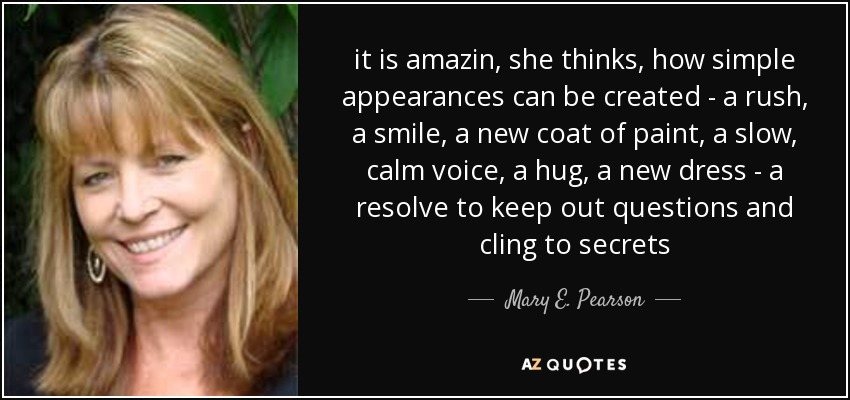 it is amazin, she thinks, how simple appearances can be created - a rush, a smile, a new coat of paint, a slow, calm voice, a hug, a new dress - a resolve to keep out questions and cling to secrets - Mary E. Pearson