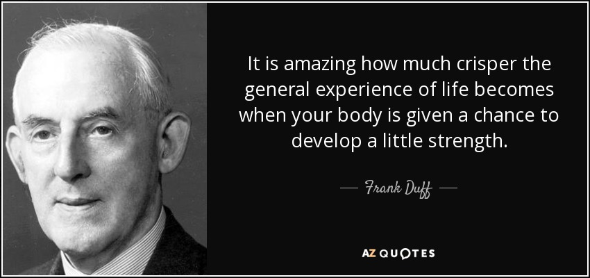 It is amazing how much crisper the general experience of life becomes when your body is given a chance to develop a little strength. - Frank Duff