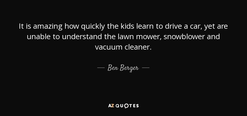 It is amazing how quickly the kids learn to drive a car, yet are unable to understand the lawn mower, snowblower and vacuum cleaner. - Ben Berger