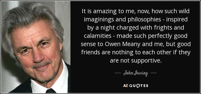 It is amazing to me, now, how such wild imaginings and philosophies - inspired by a night charged with frights and calamities - made such perfectly good sense to Owen Meany and me, but good friends are nothing to each other if they are not supportive. - John Irving