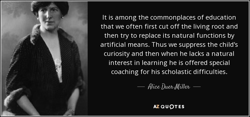 It is among the commonplaces of education that we often first cut off the living root and then try to replace its natural functions by artificial means. Thus we suppress the child's curiosity and then when he lacks a natural interest in learning he is offered special coaching for his scholastic difficulties. - Alice Duer Miller