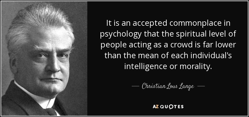 It is an accepted commonplace in psychology that the spiritual level of people acting as a crowd is far lower than the mean of each individual's intelligence or morality. - Christian Lous Lange