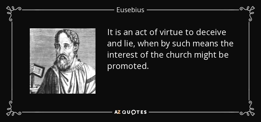 It is an act of virtue to deceive and lie, when by such means the interest of the church might be promoted. - Eusebius
