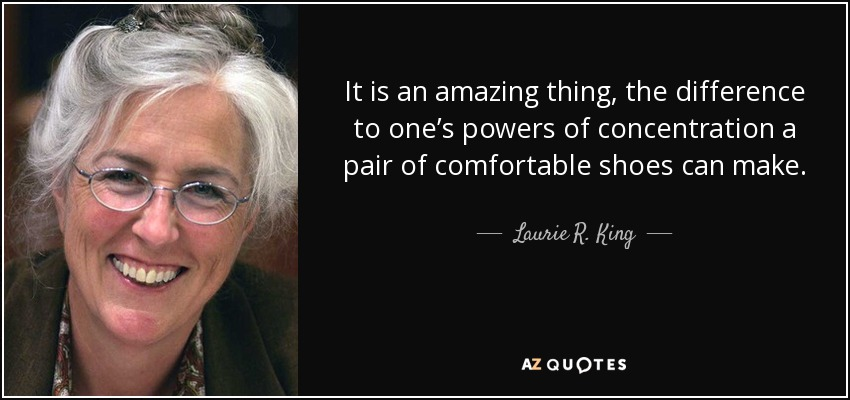 It is an amazing thing, the difference to one's powers of concentration a pair of comfortable shoes can make. - Laurie R. King