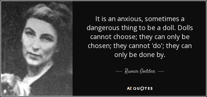 It is an anxious, sometimes a dangerous thing to be a doll. Dolls cannot choose; they can only be chosen; they cannot 'do'; they can only be done by. - Rumer Godden