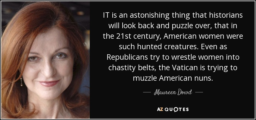 IT is an astonishing thing that historians will look back and puzzle over, that in the 21st century, American women were such hunted creatures. Even as Republicans try to wrestle women into chastity belts, the Vatican is trying to muzzle American nuns. - Maureen Dowd