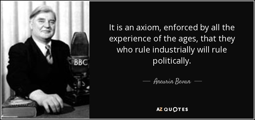 It is an axiom, enforced by all the experience of the ages, that they who rule industrially will rule politically. - Aneurin Bevan
