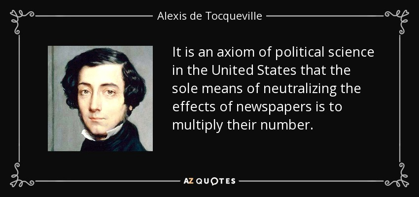 It is an axiom of political science in the United States that the sole means of neutralizing the effects of newspapers is to multiply their number. - Alexis de Tocqueville