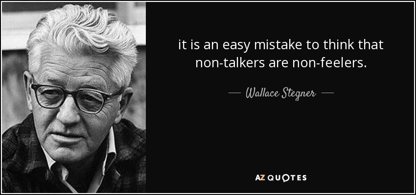 it is an easy mistake to think that non-talkers are non-feelers. - Wallace Stegner