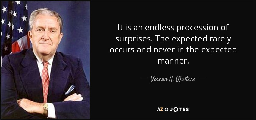 It is an endless procession of surprises. The expected rarely occurs and never in the expected manner. - Vernon A. Walters