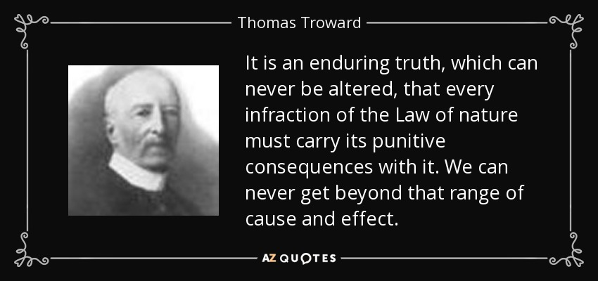 It is an enduring truth, which can never be altered, that every infraction of the Law of nature must carry its punitive consequences with it. We can never get beyond that range of cause and effect. - Thomas Troward