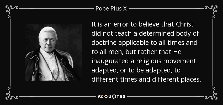 It is an error to believe that Christ did not teach a determined body of doctrine applicable to all times and to all men, but rather that He inaugurated a religious movement adapted, or to be adapted, to different times and different places. - Pope Pius X