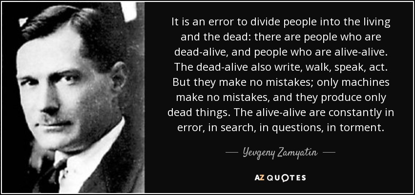 It is an error to divide people into the living and the dead: there are people who are dead-alive, and people who are alive-alive. The dead-alive also write, walk, speak, act. But they make no mistakes; only machines make no mistakes, and they produce only dead things. The alive-alive are constantly in error, in search, in questions, in torment. - Yevgeny Zamyatin