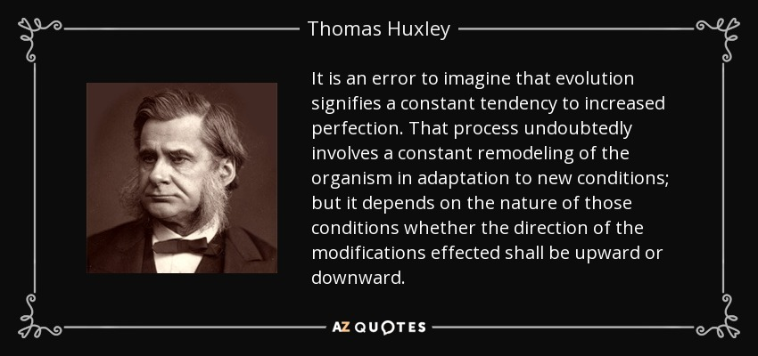 It is an error to imagine that evolution signifies a constant tendency to increased perfection. That process undoubtedly involves a constant remodeling of the organism in adaptation to new conditions; but it depends on the nature of those conditions whether the direction of the modifications effected shall be upward or downward. - Thomas Huxley