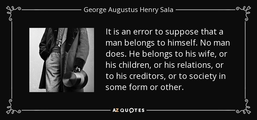 It is an error to suppose that a man belongs to himself. No man does. He belongs to his wife, or his children, or his relations, or to his creditors, or to society in some form or other. - George Augustus Henry Sala