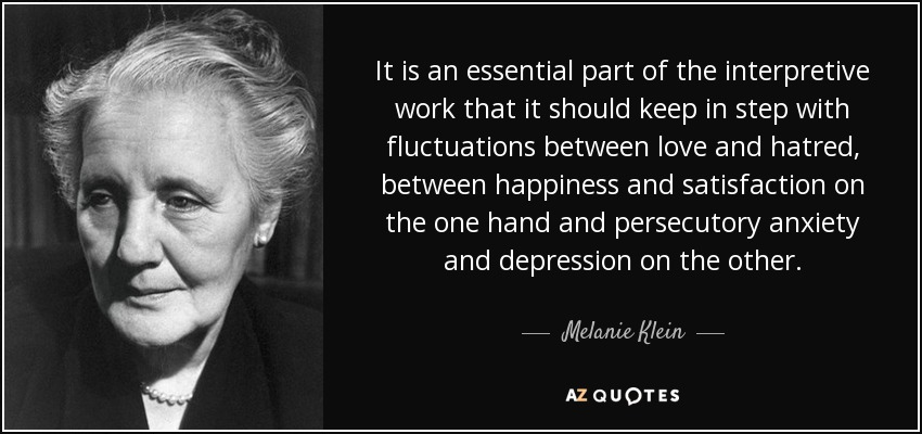 It is an essential part of the interpretive work that it should keep in step with fluctuations between love and hatred, between happiness and satisfaction on the one hand and persecutory anxiety and depression on the other. - Melanie Klein