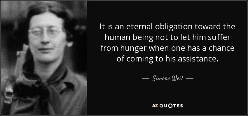 It is an eternal obligation toward the human being not to let him suffer from hunger when one has a chance of coming to his assistance. - Simone Weil