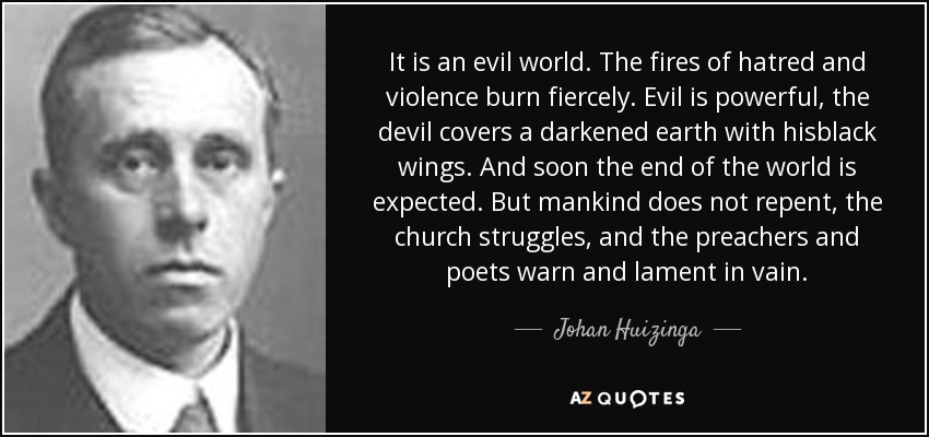 It is an evil world. The fires of hatred and violence burn fiercely. Evil is powerful, the devil covers a darkened earth with hisblack wings. And soon the end of the world is expected. But mankind does not repent, the church struggles, and the preachers and poets warn and lament in vain. - Johan Huizinga