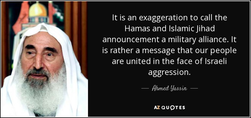 It is an exaggeration to call the Hamas and Islamic Jihad announcement a military alliance. It is rather a message that our people are united in the face of Israeli aggression. - Ahmed Yassin