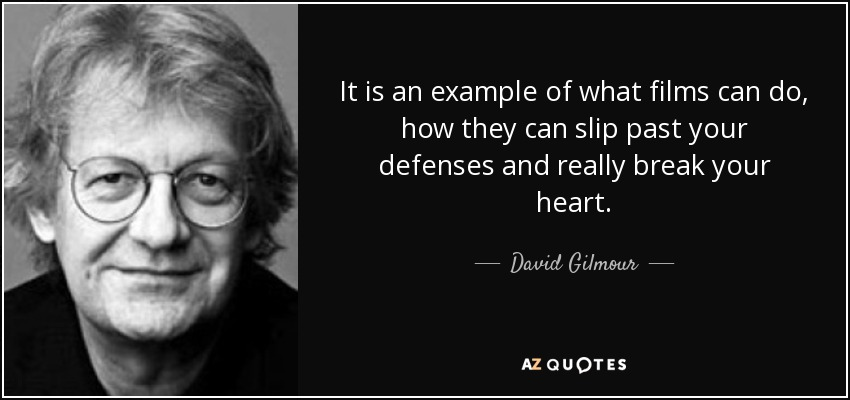 It is an example of what films can do, how they can slip past your defenses and really break your heart. - David Gilmour