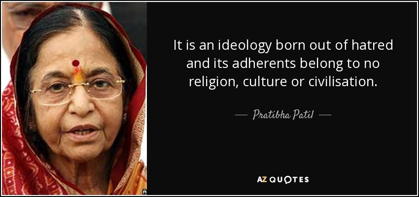 It is an ideology born out of hatred and its adherents belong to no religion, culture or civilisation. - Pratibha Patil